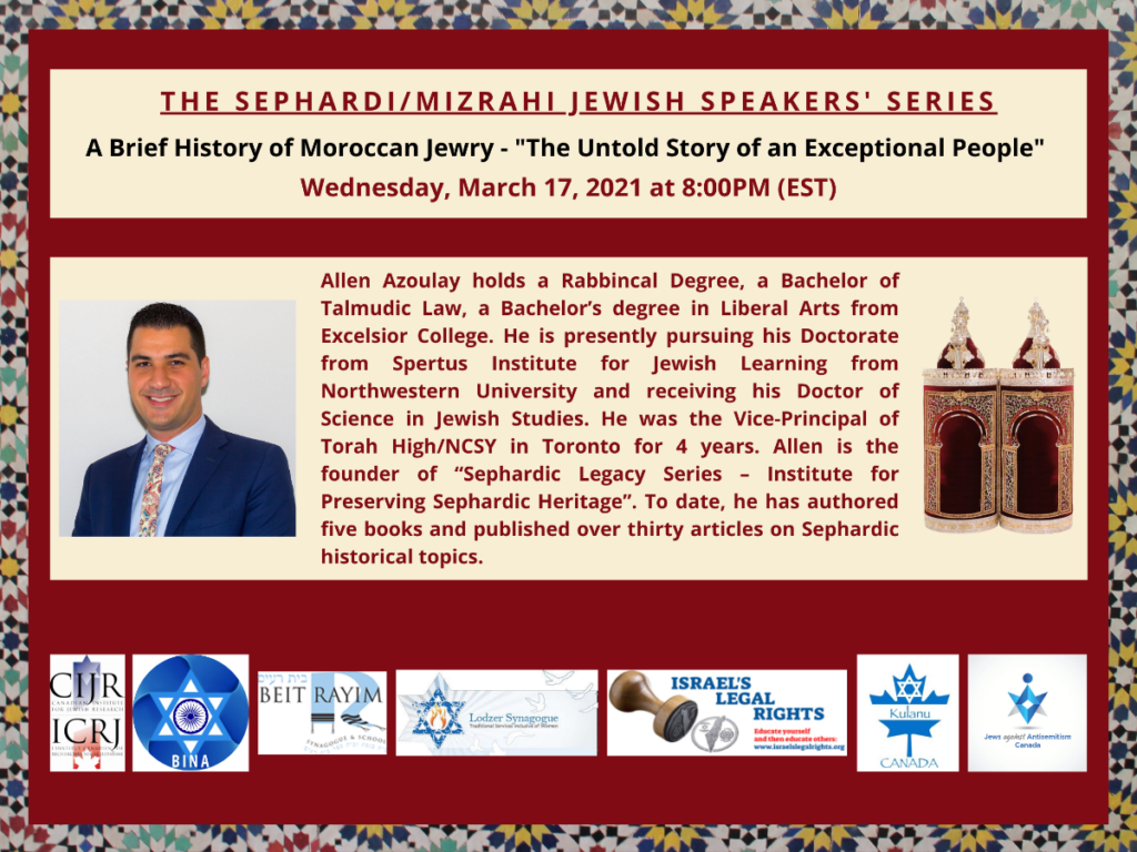 """Flyer for 'The Sephardi/Misrahi Jewish Speakers' Series Event A Brief History of Moroccan Jewry - The Untold Story of an Exceptional People' on Wednesday, March 17, 2021 at 8:00 PM (EST).  Text: Allen Azoulay holds a Rabbinical Degree, a Bachelor of Talmudic Law, a Bachelor's degree in Liberal Arts from Excelsior College. He is presently pursuing his Doctorate from Sports Institute for Jewish Learning from Northwester University and reaching his Doctor of Science in Jewish Studies. He was the Vice-Principal of Torah High/NCSY in Toronto for 4 years. Allen is the founder of """"Sephardic Legacy Series - Institute for Preserving Sephardic Heritage"""". To date he has authored five books and published over thirty articles on Sephardic historical topics.  Link to page for event embedded."""