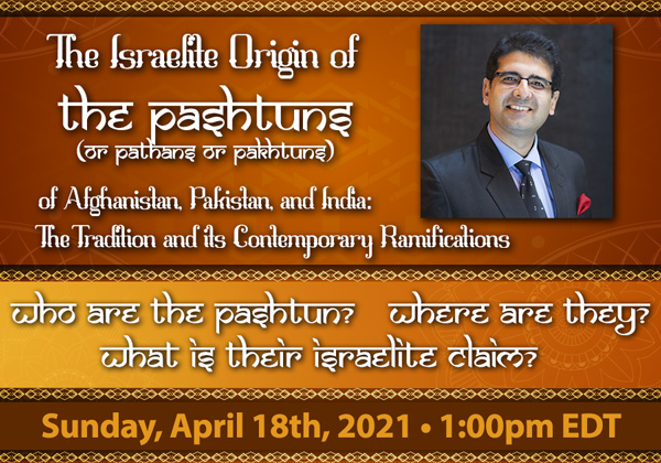 Text - The Israelite Origin of The Pashtuns of Afghanistan, Pakistan, and India: The Tradition and its Contemporary Ramifications.  Who are the Pashtun? Where are they? What is their Israelite claim?  Sunday, April 18th, 2021 - 1:00 PM EDT